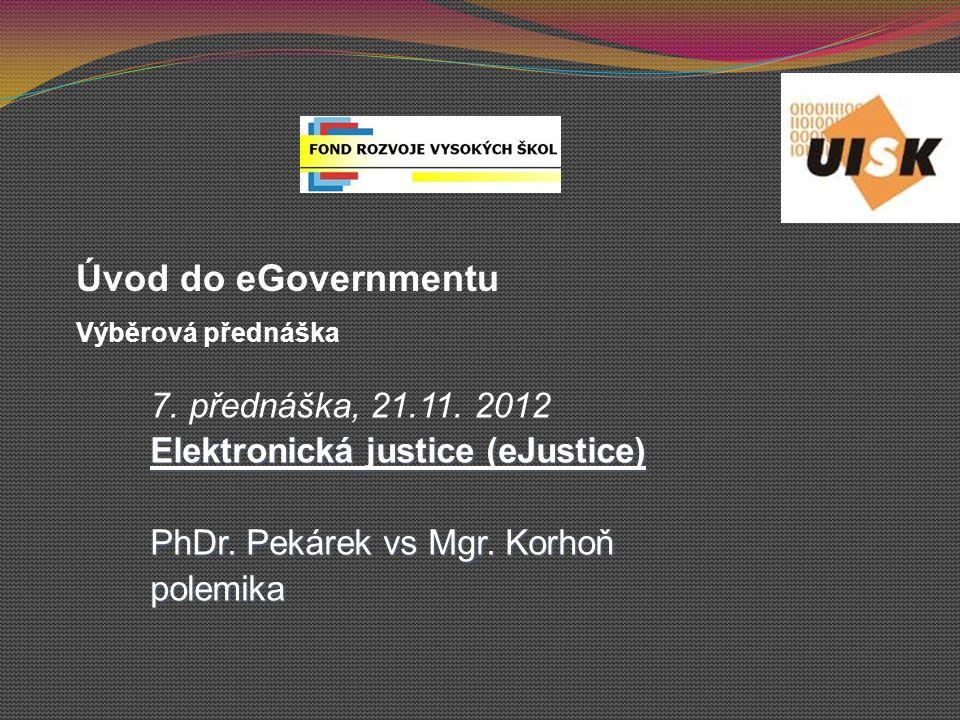 7. přednáška, 21.11. 2012 Elektronická justice (eJustice) PhDr. Pekárek vs Mgr. Korhoň polemika Úvod do eGovernmentu Výběrová přednáška