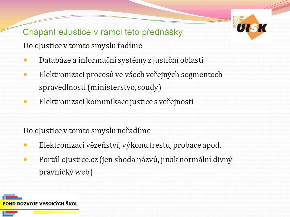 Chápání eJustice v rámci této přednášky Do eJustice v tomto smyslu řadíme Databáze a informační systémy z justiční oblasti Elektronizaci procesů ve vš