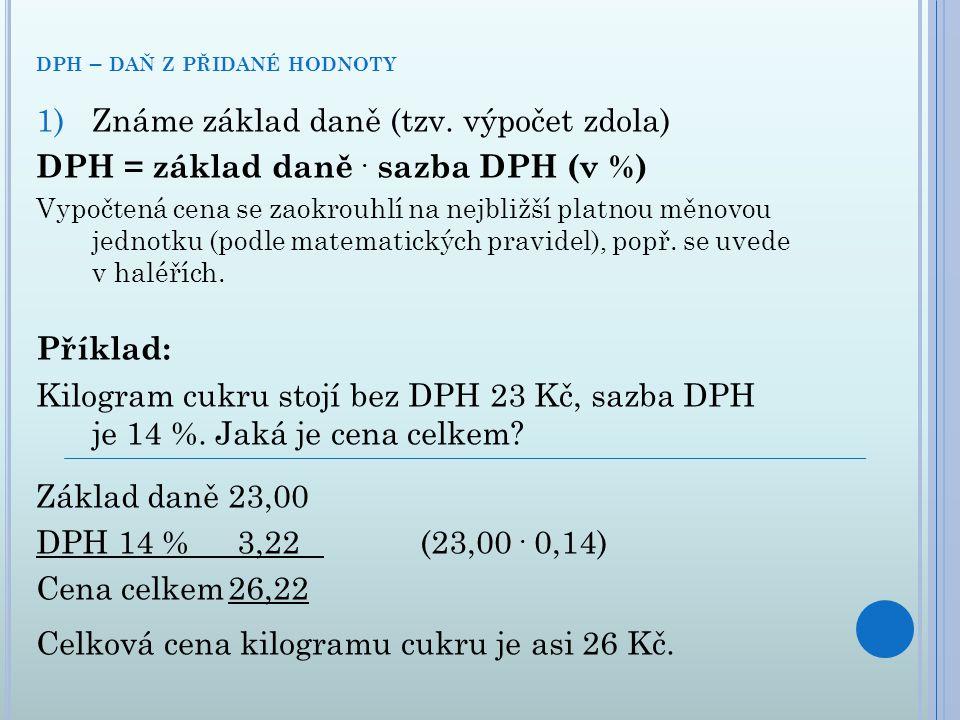 1)Známe základ daně (tzv. výpočet zdola) DPH = základ daně. sazba DPH (v %) Vypočtená cena se zaokrouhlí na nejbližší platnou měnovou jednotku (podle