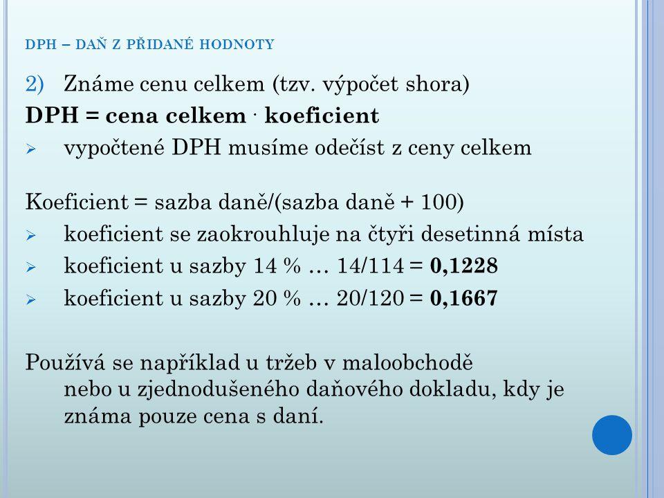 2)Známe cenu celkem (tzv. výpočet shora) DPH = cena celkem. koeficient  vypočtené DPH musíme odečíst z ceny celkem Koeficient = sazba daně/(sazba dan