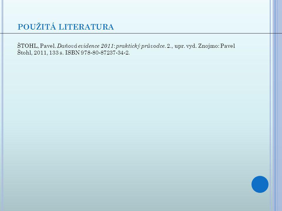 POUŽITÁ LITERATURA ŠTOHL, Pavel. Daňová evidence 2011 : praktický průvodce. 2., upr. vyd. Znojmo: Pavel Štohl, 2011, 133 s. ISBN 978-80-87237-34-2.