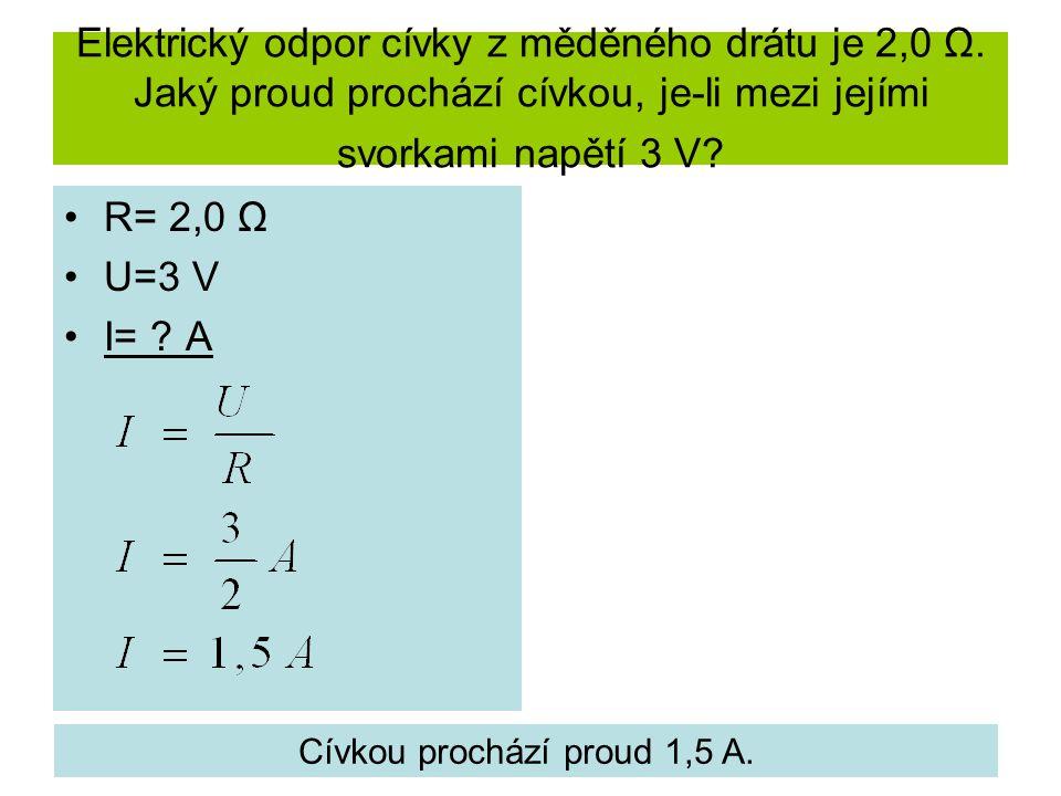 Elektrický odpor cívky z měděného drátu je 2,0 Ω. Jaký proud prochází cívkou, je-li mezi jejími svorkami napětí 3 V? R= 2,0 Ω U=3 V I= ? A Cívkou proc