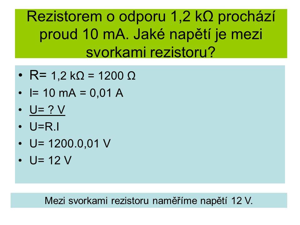 Rezistorem o odporu 1,2 kΩ prochází proud 10 mA. Jaké napětí je mezi svorkami rezistoru? R= 1,2 kΩ = 1200 Ω I= 10 mA = 0,01 A U= ? V U=R.I U= 1200.0,0