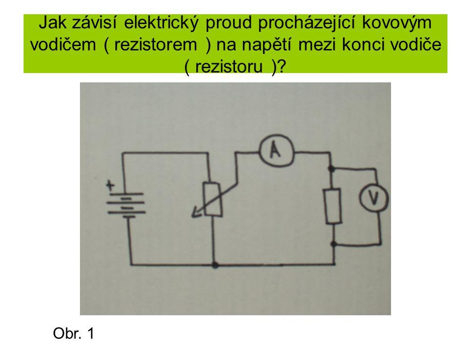 Jak závisí elektrický proud procházející kovovým vodičem ( rezistorem ) na napětí mezi konci vodiče ( rezistoru )? Obr. 1