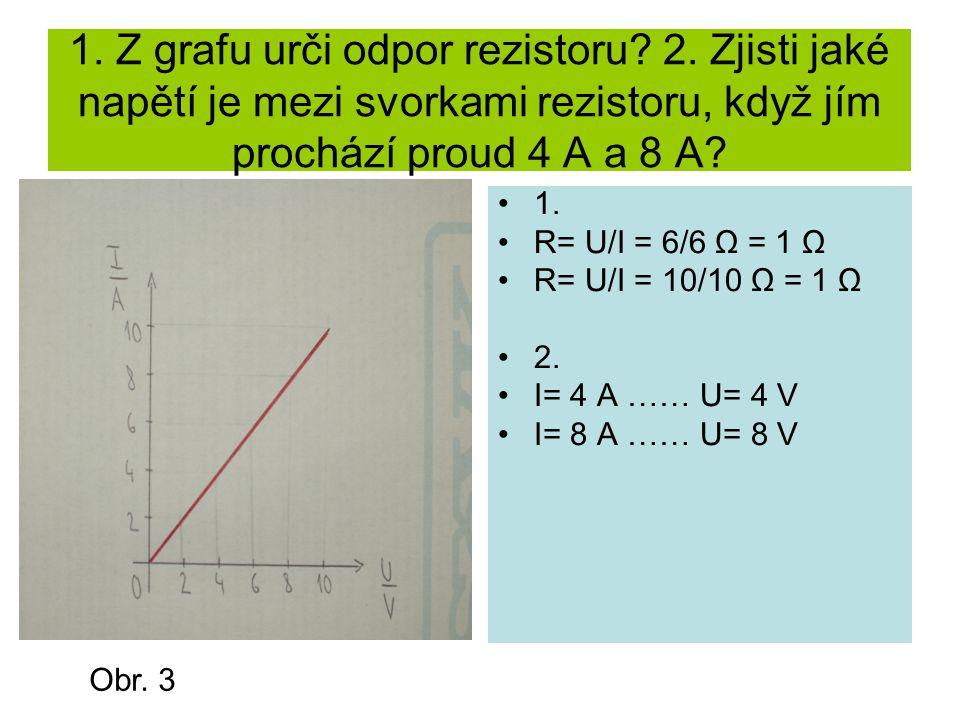 1. Z grafu urči odpor rezistoru? 2. Zjisti jaké napětí je mezi svorkami rezistoru, když jím prochází proud 4 A a 8 A? 1. R= U/I = 6/6 Ω = 1 Ω R= U/I =