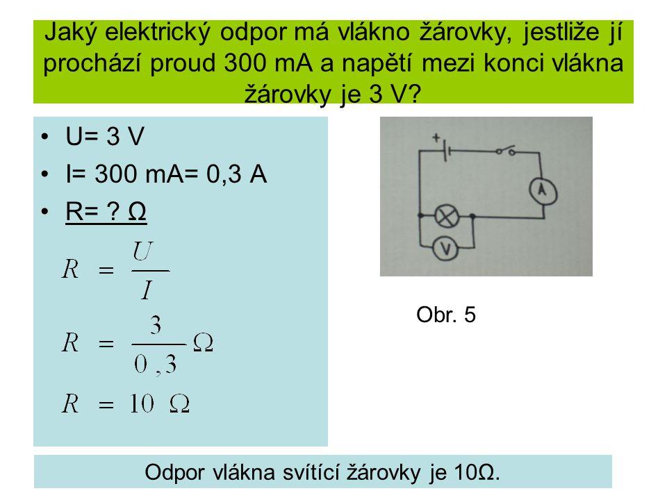 Jaký elektrický odpor má vlákno žárovky, jestliže jí prochází proud 300 mA a napětí mezi konci vlákna žárovky je 3 V? U= 3 V I= 300 mA= 0,3 A R= ? Ω O