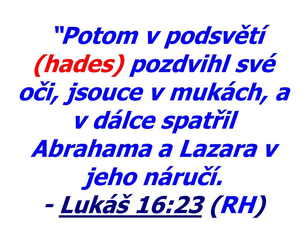 """""""Potom v podsvětí (hades) pozdvihl své oči, jsouce v mukách, a v dálce spatřil Abrahama a Lazara v jeho náručí. - Lukáš 16:23 (RH)"""