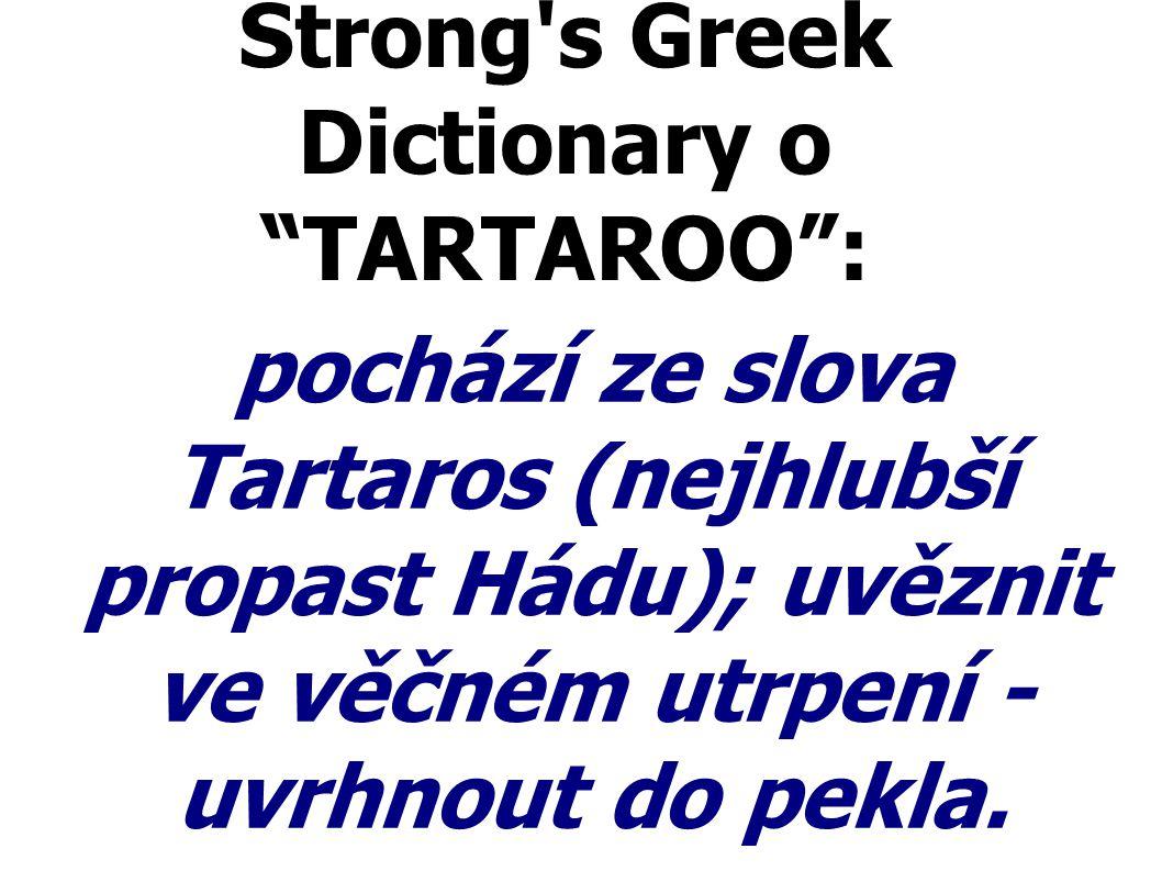 """Strong's Greek Dictionary o """"TARTAROO"""": pochází ze slova Tartaros (nejhlubší propast Hádu); uvěznit ve věčném utrpení - uvrhnout do pekla."""