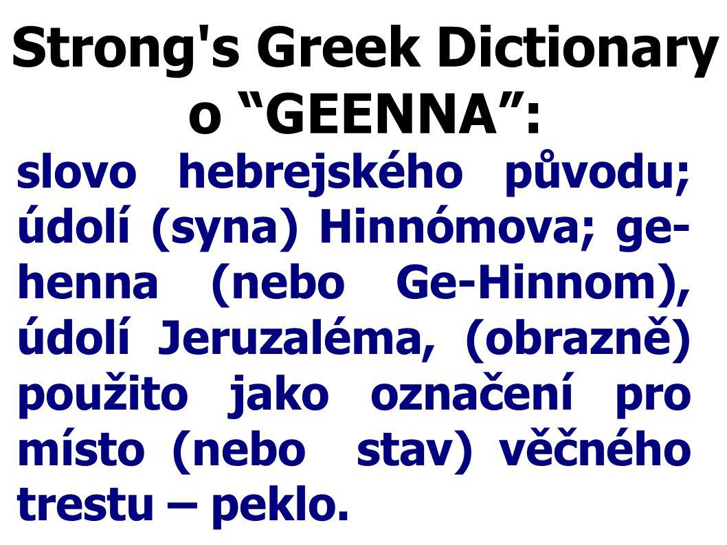 "Strong's Greek Dictionary o ""GEENNA"": slovo hebrejského původu; údolí (syna) Hinnómova; ge- henna (nebo Ge-Hinnom), údolí Jeruzaléma, (obrazně) použit"