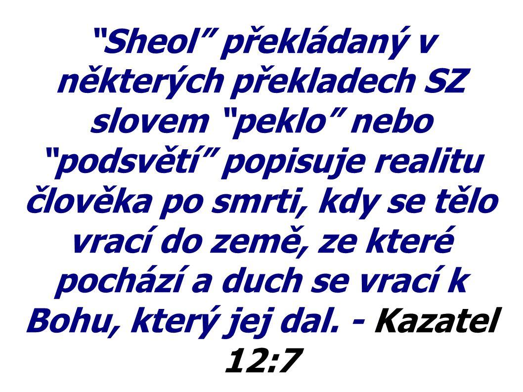 """""""Sheol"""" překládaný v některých překladech SZ slovem """"peklo"""" nebo """"podsvětí"""" popisuje realitu člověka po smrti, kdy se tělo vrací do země, ze které poc"""