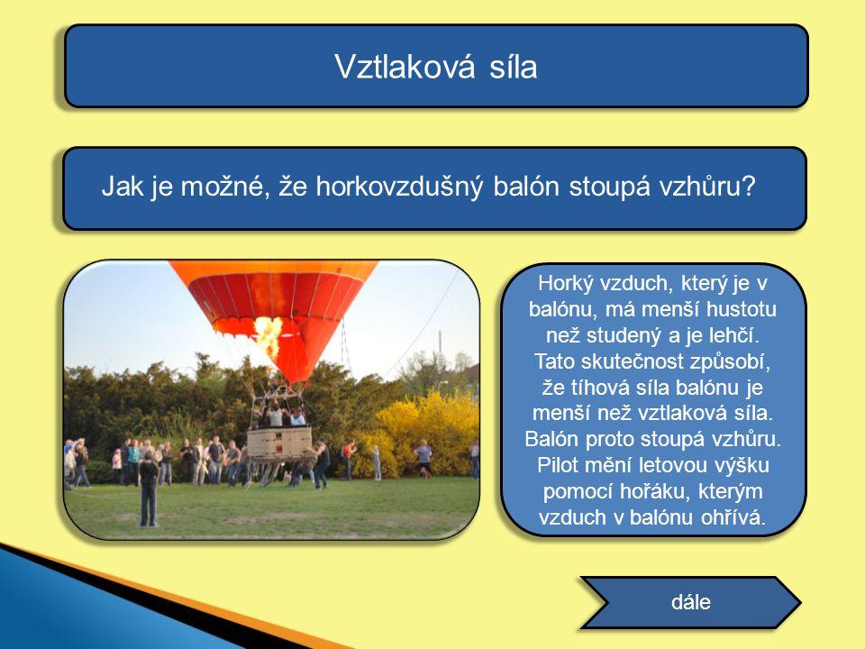 Vztlaková síla Jak je možné, že horkovzdušný balón stoupá vzhůru? dále odpověď Horký vzduch, který je v balónu, má menší hustotu než studený a je lehč