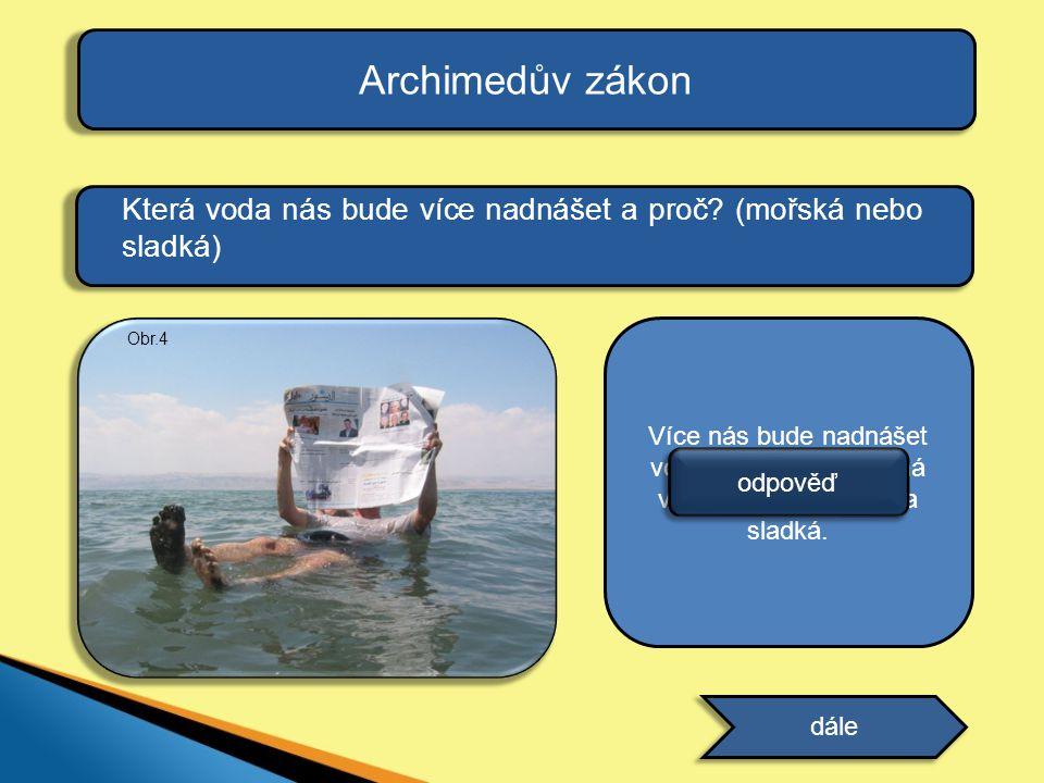 Archimedův zákon Která voda nás bude více nadnášet a proč? (mořská nebo sladká) dále Více nás bude nadnášet voda mořská, neboť má větší hustotu než vo