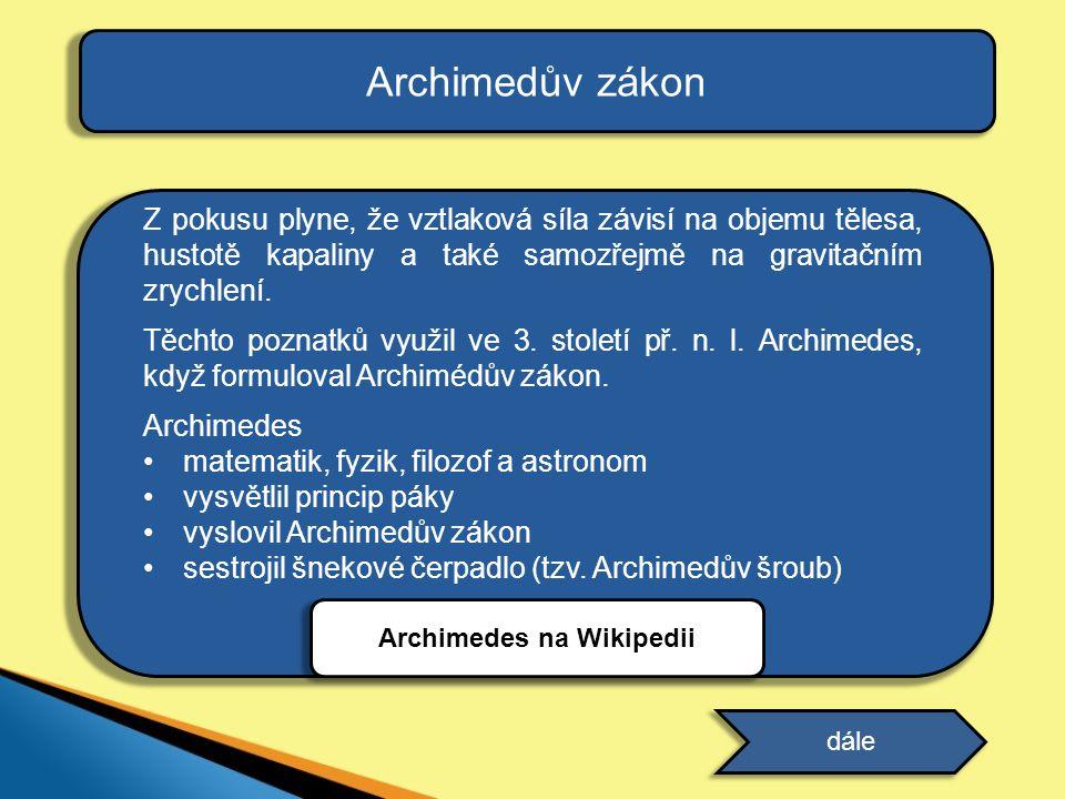 Archimedův zákon Z pokusu plyne, že vztlaková síla závisí na objemu tělesa, hustotě kapaliny a také samozřejmě na gravitačním zrychlení. Těchto poznat