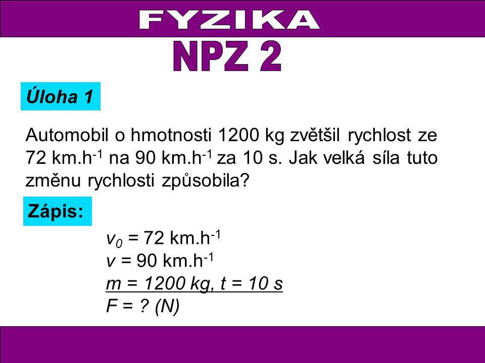 Úloha 1 Zápis: v 0 = 72 km.h -1 v = 90 km.h -1 m = 1200 kg, t = 10 s F = ? (N) Automobil o hmotnosti 1200 kg zvětšil rychlost ze 72 km.h -1 na 90 km.h