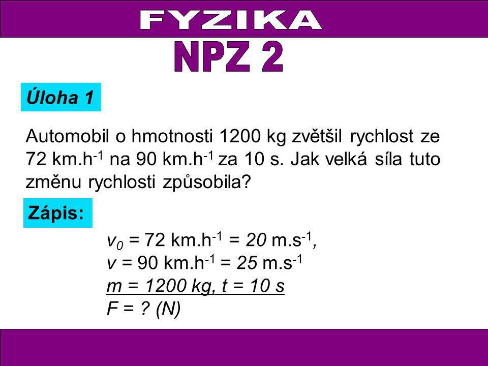 v 0 = 72 km.h -1 = 20 m.s -1, v = 90 km.h -1 = 25 m.s -1 m = 1200 kg, t = 10 s F = ? (N) Úloha 1 Automobil o hmotnosti 1200 kg zvětšil rychlost ze 72