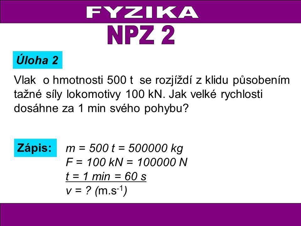 Zápis: m = 500 t = 500000 kg F = 100 kN = 100000 N t = 1 min = 60 s v = ? (m.s -1 ) Úloha 2 Vlak o hmotnosti 500 t se rozjíždí z klidu působením tažné