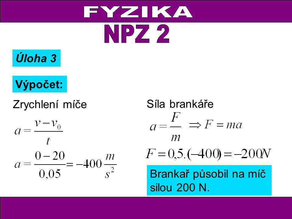 Zrychlení míče Síla brankáře Brankař působil na míč silou 200 N. Úloha 3 Výpočet: