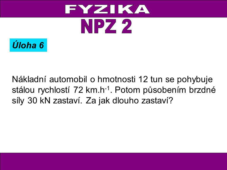 Úloha 6 Nákladní automobil o hmotnosti 12 tun se pohybuje stálou rychlostí 72 km.h -1. Potom působením brzdné síly 30 kN zastaví. Za jak dlouho zastav