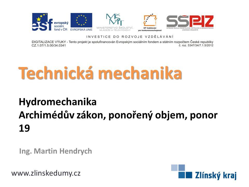 Hydromechanika Archimédův zákon, ponořený objem, ponor 19 Ing. Martin Hendrych Technická mechanika www.zlinskedumy.cz