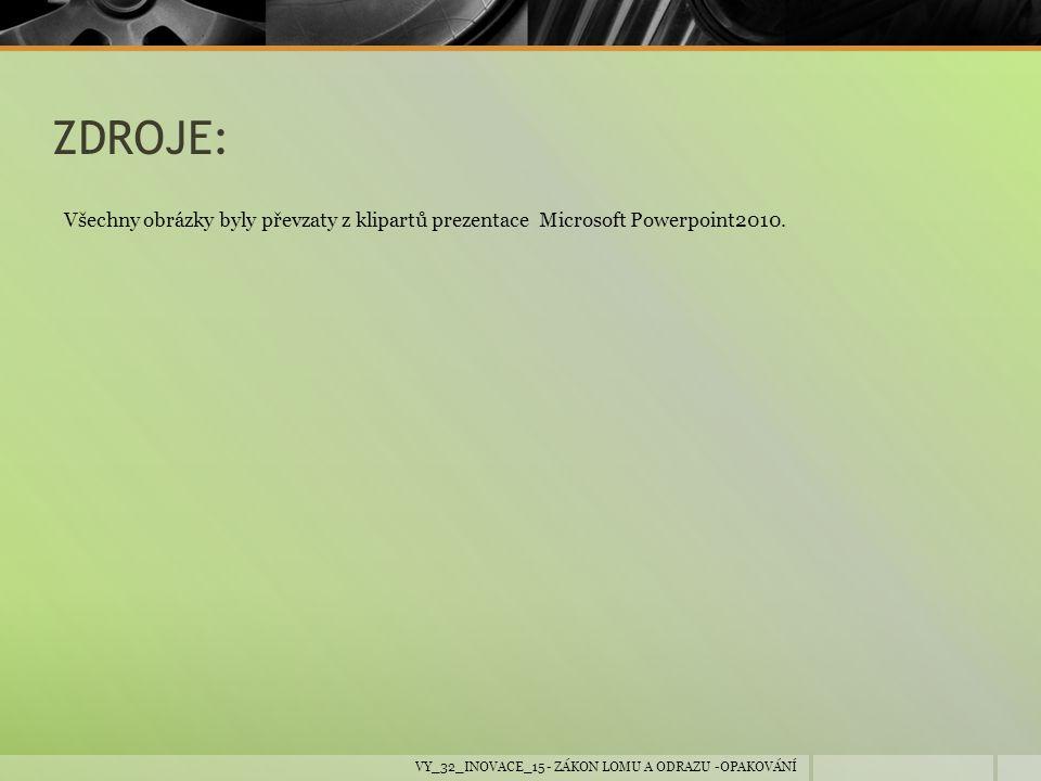 ZDROJE: Všechny obrázky byly převzaty z klipartů prezentace Microsoft Powerpoint2010. VY_32_INOVACE_15 - ZÁKON LOMU A ODRAZU -OPAKOVÁNÍ