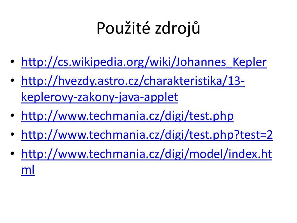 Použité zdrojů http://cs.wikipedia.org/wiki/Johannes_Kepler http://hvezdy.astro.cz/charakteristika/13- keplerovy-zakony-java-applet http://hvezdy.astro.cz/charakteristika/13- keplerovy-zakony-java-applet http://www.techmania.cz/digi/test.php http://www.techmania.cz/digi/test.php test=2 http://www.techmania.cz/digi/model/index.ht ml http://www.techmania.cz/digi/model/index.ht ml