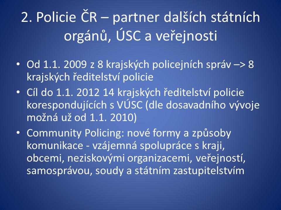 2. Policie ČR – partner dalších státních orgánů, ÚSC a veřejnosti Od 1.1. 2009 z 8 krajských policejních správ –> 8 krajských ředitelství policie Cíl