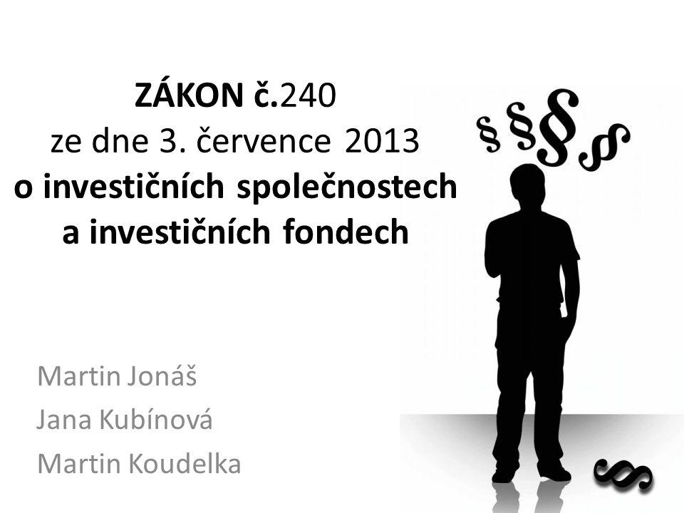 ZÁKON č.240 ze dne 3. července 2013 o investičních společnostech a investičních fondech Martin Jonáš Jana Kubínová Martin Koudelka