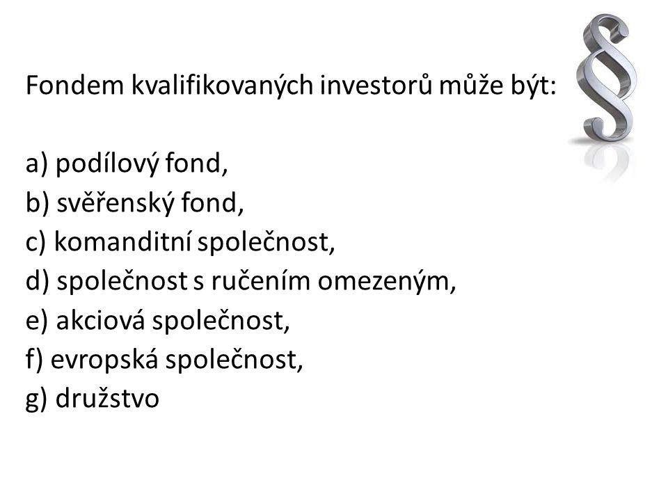 Fondem kvalifikovaných investorů může být: a) podílový fond, b) svěřenský fond, c) komanditní společnost, d) společnost s ručením omezeným, e) akciová