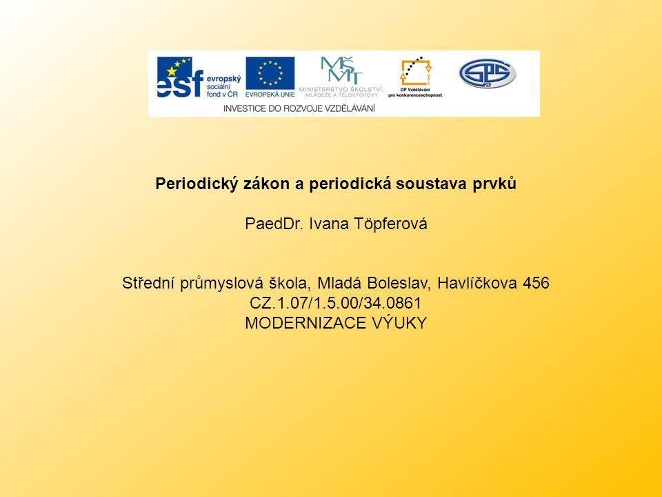 Periodický zákon a periodická soustava prvků PaedDr. Ivana Töpferová Střední průmyslová škola, Mladá Boleslav, Havlíčkova 456 CZ.1.07/1.5.00/34.0861 M