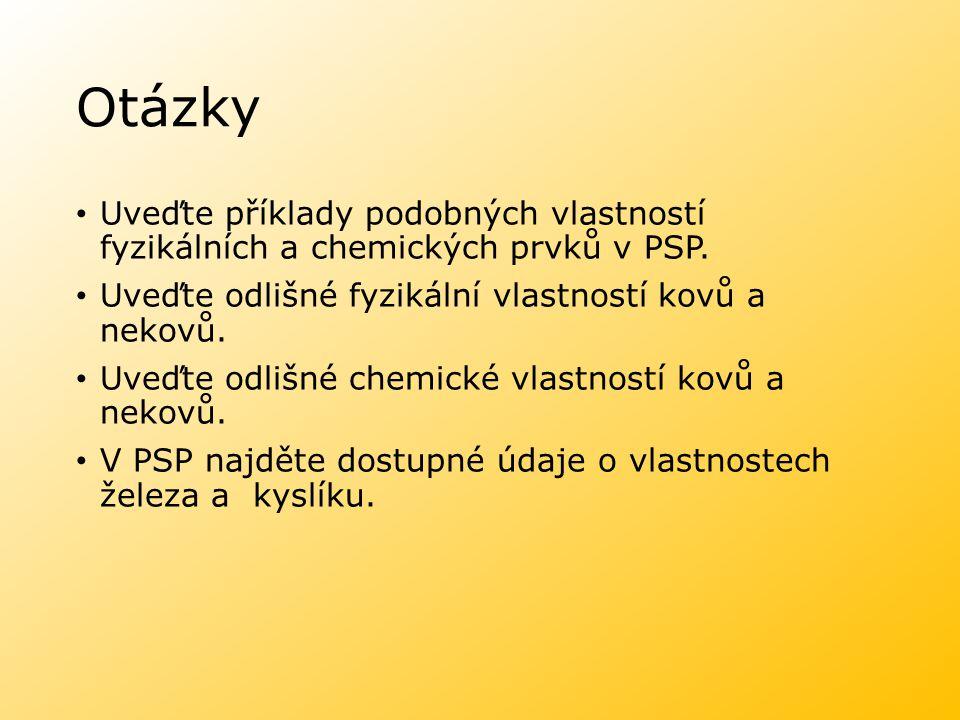 Otázky Uveďte příklady podobných vlastností fyzikálních a chemických prvků v PSP. Uveďte odlišné fyzikální vlastností kovů a nekovů. Uveďte odlišné ch