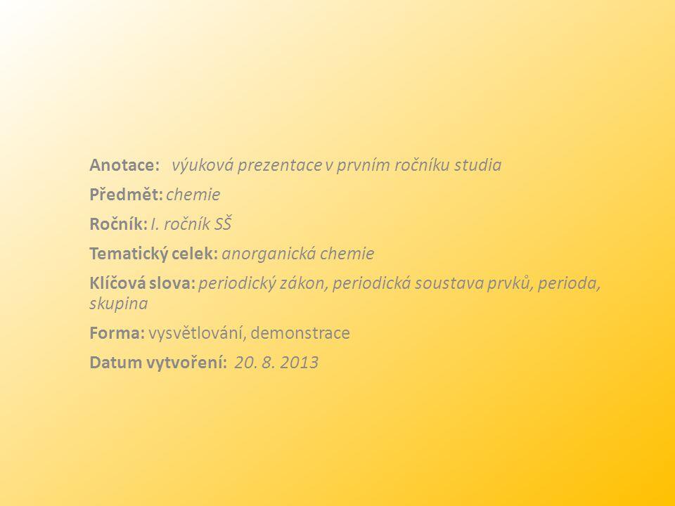 Anotace: výuková prezentace v prvním ročníku studia Předmět: chemie Ročník: I. ročník SŠ Tematický celek: anorganická chemie Klíčová slova: periodický