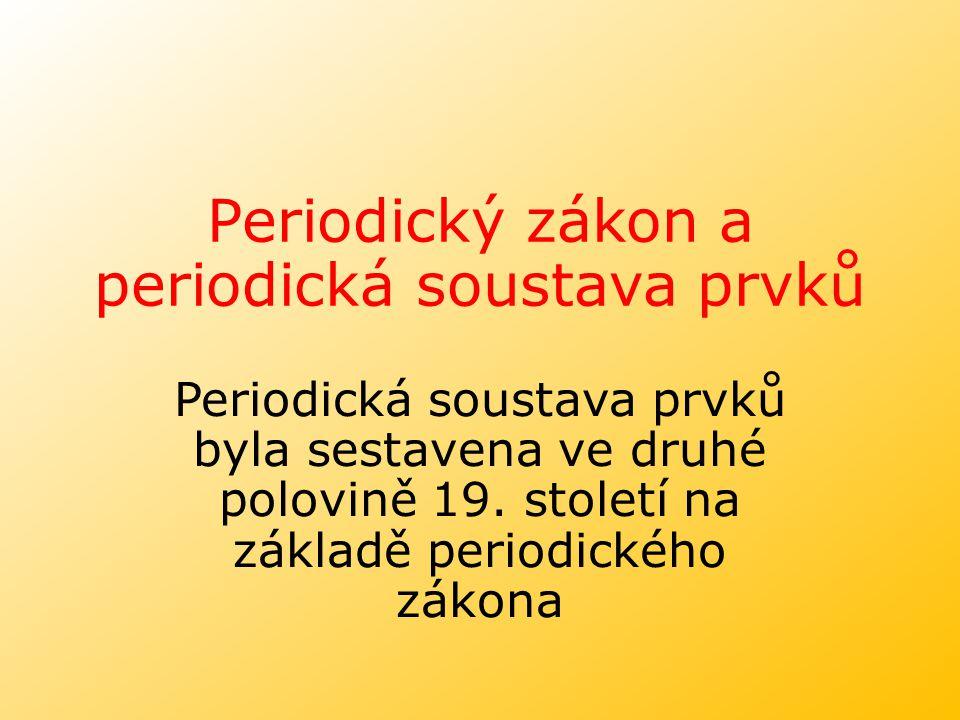 Periodický zákon a periodická soustava prvků Periodická soustava prvků byla sestavena ve druhé polovině 19. století na základě periodického zákona