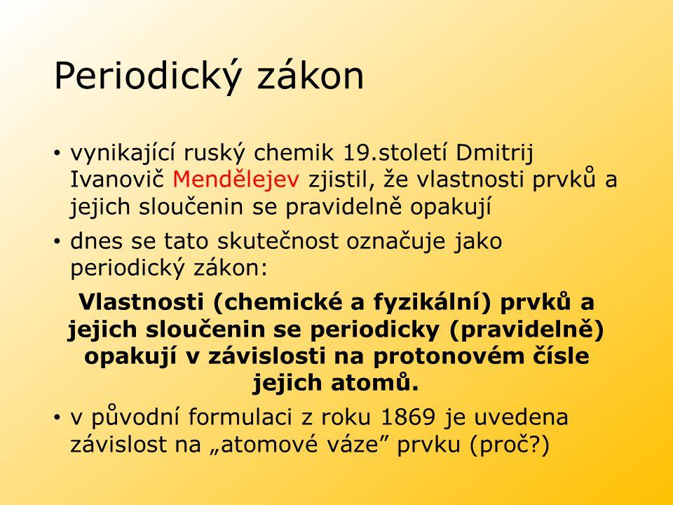 Periodický zákon vynikající ruský chemik 19.století Dmitrij Ivanovič Mendělejev zjistil, že vlastnosti prvků a jejich sloučenin se pravidelně opakují dnes se tato skutečnost označuje jako periodický zákon: Vlastnosti (chemické a fyzikální) prvků a jejich sloučenin se periodicky (pravidelně) opakují v závislosti na protonovém čísle jejich atomů.