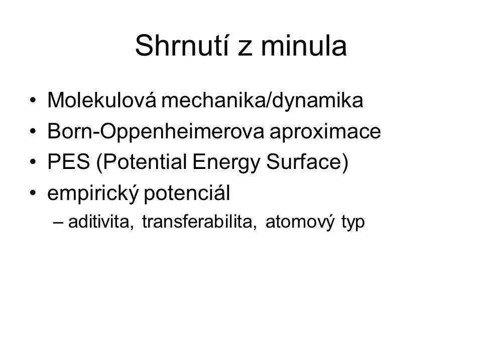 Shrnutí z minula Molekulová mechanika/dynamika Born-Oppenheimerova aproximace PES (Potential Energy Surface) empirický potenciál –aditivita, transfera