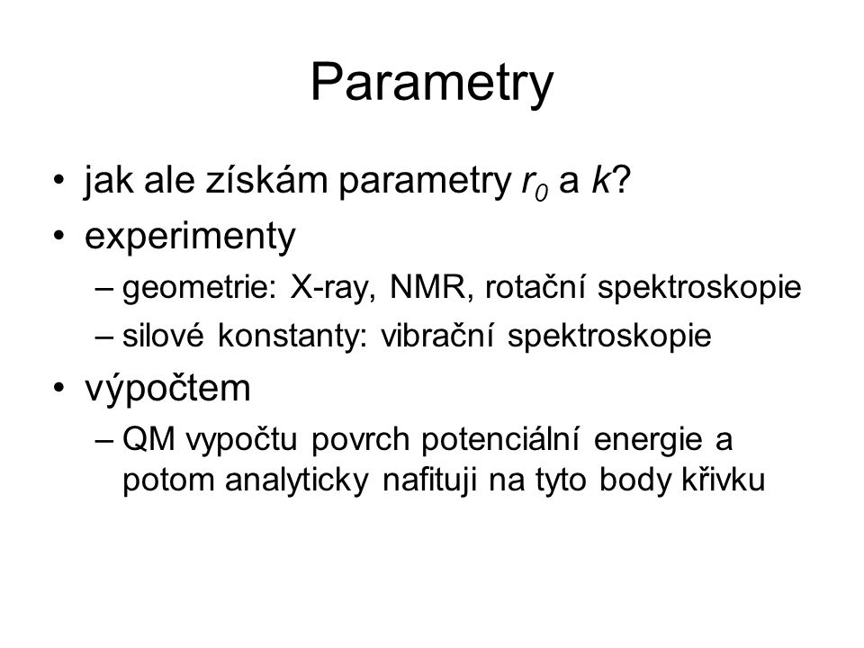 Parametry jak ale získám parametry r 0 a k? experimenty –geometrie: X-ray, NMR, rotační spektroskopie –silové konstanty: vibrační spektroskopie výpočt
