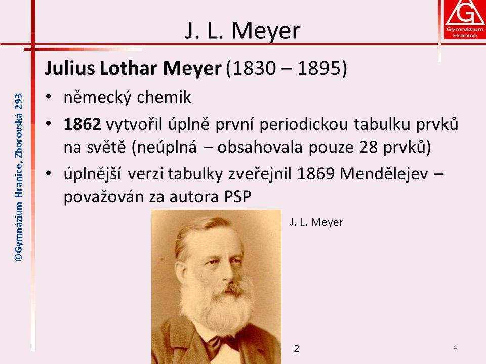 J. L. Meyer Julius Lothar Meyer (1830 – 1895) německý chemik 1862 vytvořil úplně první periodickou tabulku prvků na světě (neúplná – obsahovala pouze