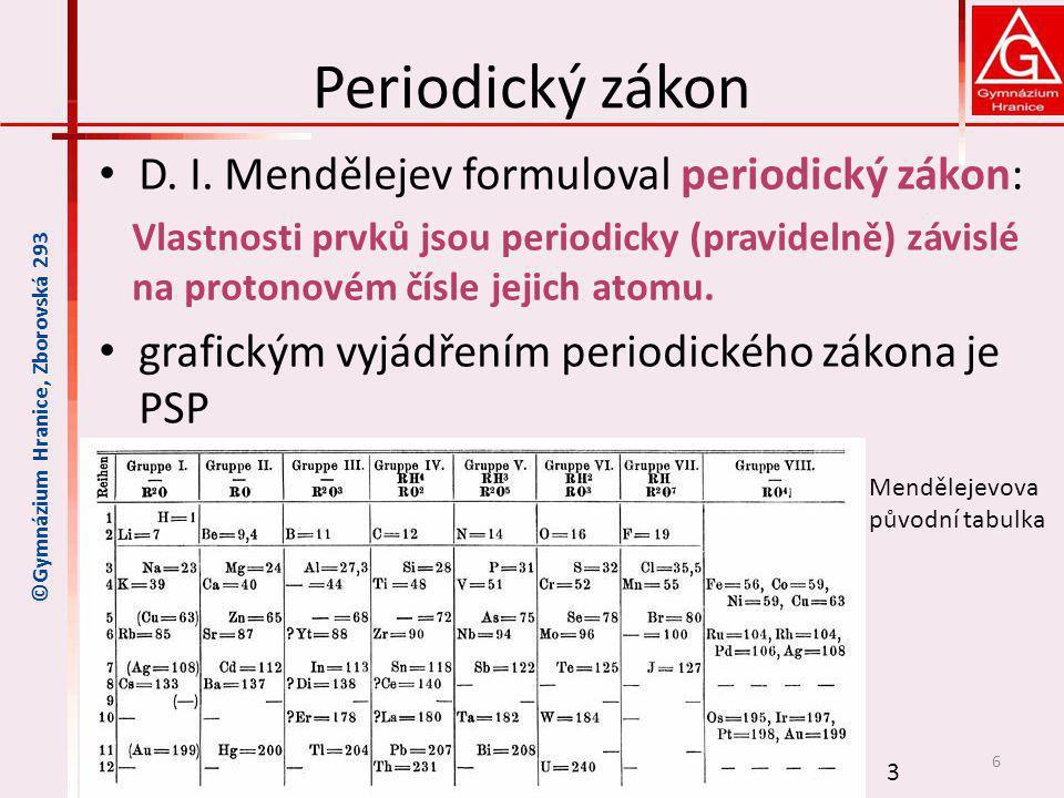 Periodický zákon D. I. Mendělejev formuloval periodický zákon: Vlastnosti prvků jsou periodicky (pravidelně) závislé na protonovém čísle jejich atomu.