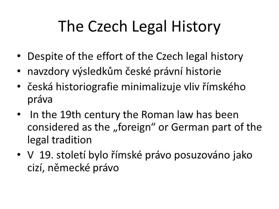 "The Czech Legal History Despite of the effort of the Czech legal history navzdory výsledkům české právní historie česká historiografie minimalizuje vliv římského práva In the 19th century the Roman law has been considered as the ""foreign or German part of the legal tradition V 19."