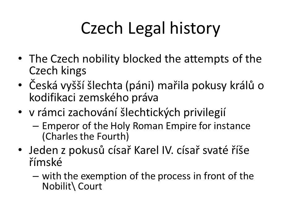 Czech Legal history The Czech nobility blocked the attempts of the Czech kings Česká vyšší šlechta (páni) mařila pokusy králů o kodifikaci zemského práva v rámci zachování šlechtických privilegií – Emperor of the Holy Roman Empire for instance (Charles the Fourth) Jeden z pokusů císař Karel IV.