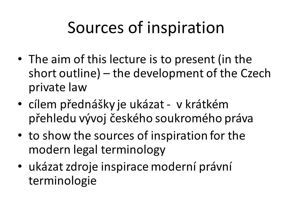 Sources of inspiration The aim of this lecture is to present (in the short outline) – the development of the Czech private law cílem přednášky je ukáz
