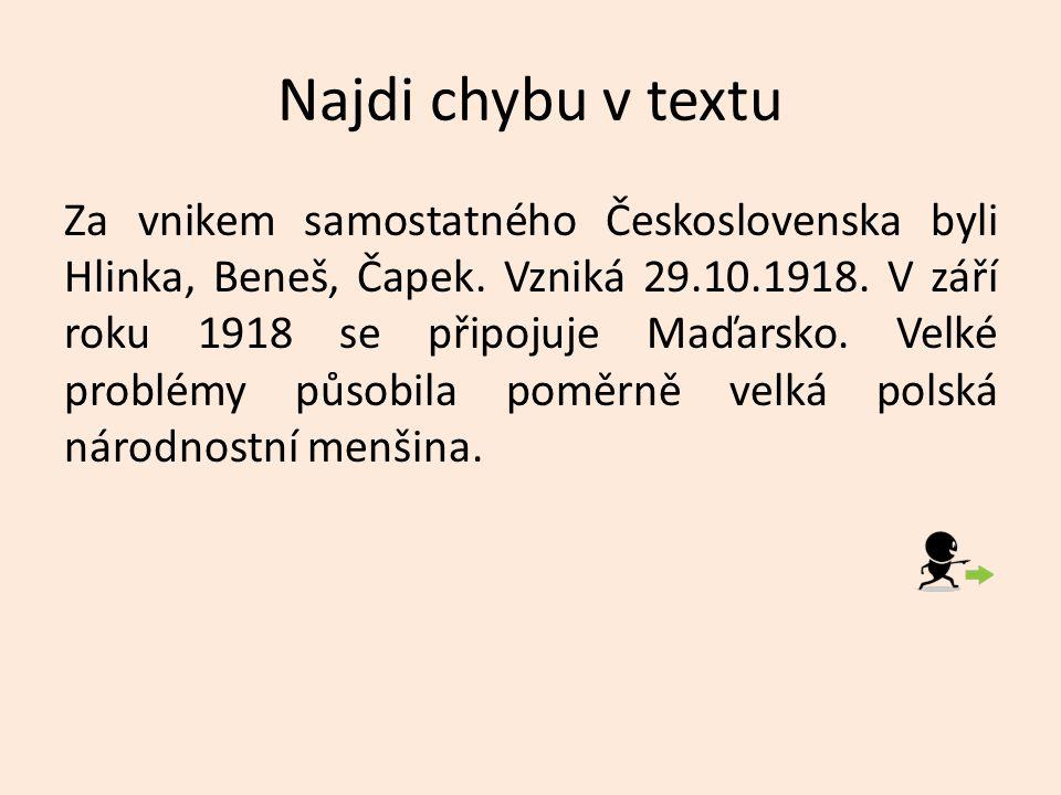 Najdi chybu v textu Za vnikem samostatného Československa byli Hlinka, Beneš, Čapek. Vzniká 29.10.1918. V září roku 1918 se připojuje Maďarsko. Velké