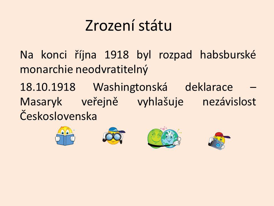 Zrození státu Na konci října 1918 byl rozpad habsburské monarchie neodvratitelný 18.10.1918 Washingtonská deklarace – Masaryk veřejně vyhlašuje nezávi