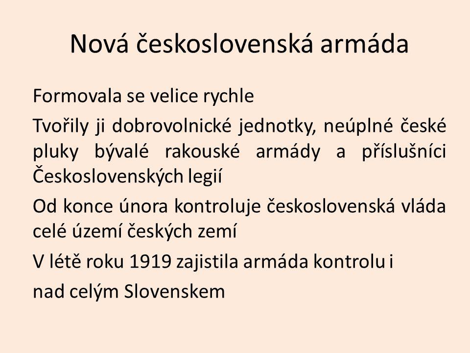 Nová československá armáda Formovala se velice rychle Tvořily ji dobrovolnické jednotky, neúplné české pluky bývalé rakouské armády a příslušníci Česk