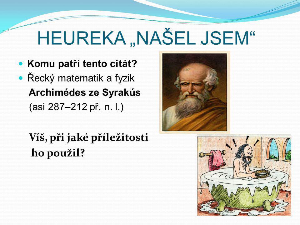 """HEUREKA """"NAŠEL JSEM"""" Komu patří tento citát? Řecký matematik a fyzik Archimédes ze Syrakús (asi 287–212 př. n. l.) Víš, při jaké příležitosti ho použi"""