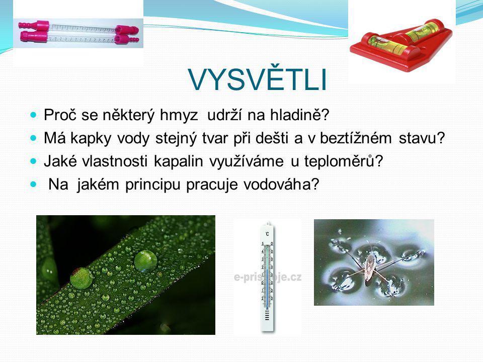 VYSVĚTLI Proč se některý hmyz udrží na hladině? Má kapky vody stejný tvar při dešti a v beztížném stavu? Jaké vlastnosti kapalin využíváme u teploměrů