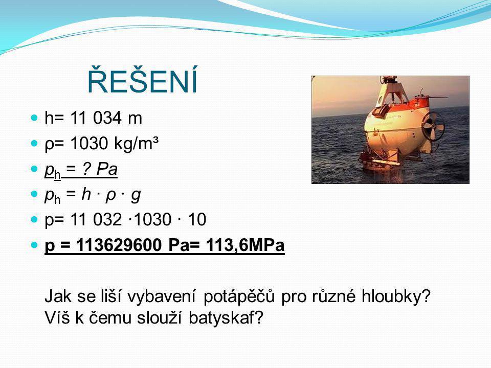 ŘEŠENÍ h= 11 034 m ρ= 1030 kg/m³ p h = ? Pa p h = h · ρ · g p= 11 032 ·1030 · 10 p = 113629600 Pa= 113,6MPa Jak se liší vybavení potápěčů pro různé hl
