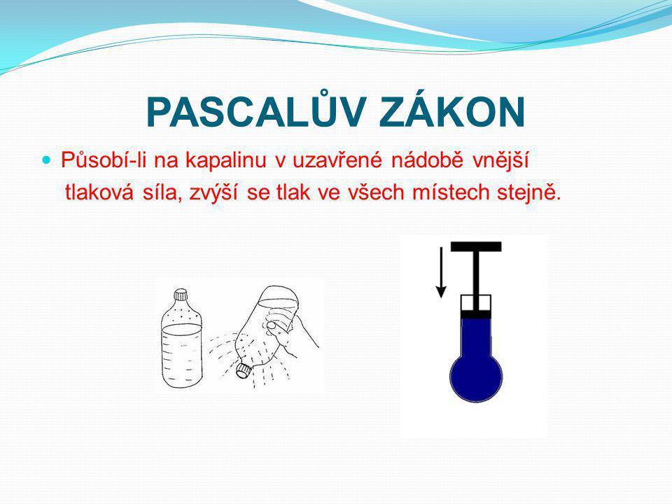 PASCALŮV ZÁKON Působí-li na kapalinu v uzavřené nádobě vnější tlaková síla, zvýší se tlak ve všech místech stejně.