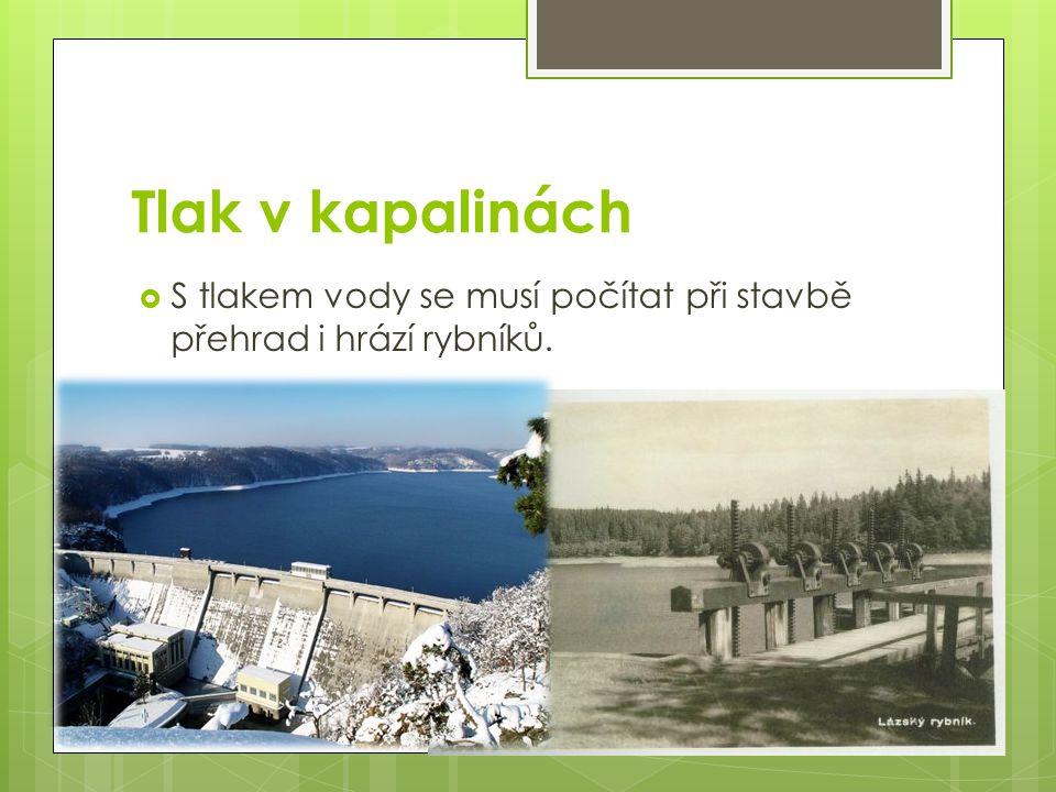Tlak v kapalinách  S tlakem vody se musí počítat při stavbě přehrad i hrází rybníků.