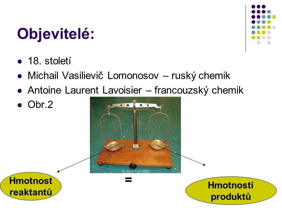 Objevitelé: 18. století Michail Vasilievič Lomonosov – ruský chemik Antoine Laurent Lavoisier – francouzský chemik Obr.2 = Hmotnosti produktů Hmotnost