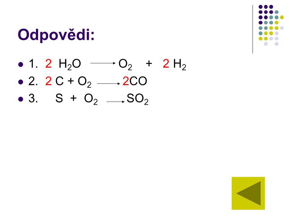 Odpovědi: 1. 2 H 2 O O 2 + 2 H 2 2. 2 C + O 2 2CO 3. S + O 2 SO 2